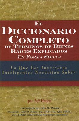 El diccionario completo de terminos de bienes raices explicados en forma simple / The Complete Dictionary of Real Estate Terms Explained Simply