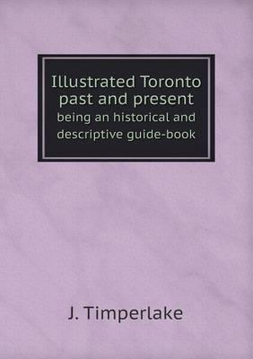 Illustrated Toronto Past and Present Being an Historical and Descriptive Guide-Book