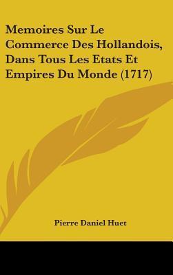 Memoires Sur Le Commerce Des Hollandois, Dans Tous Les Etats Et Empires Du Monde