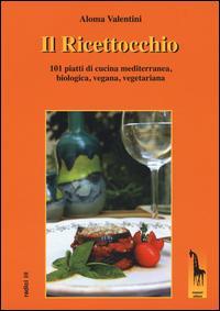 Il Ricettocchio. 101 piatti di cucina mediterranea, biologica, vegana, vegetariana