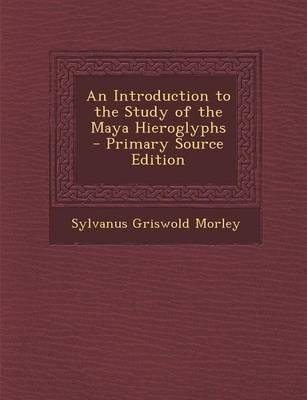 An Introduction to the Study of the Maya Hieroglyphs - Primary Source Edition
