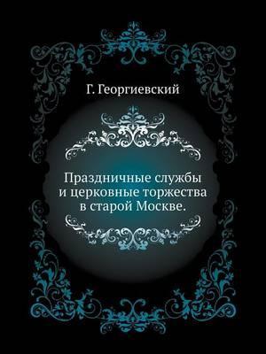 Prazdnichnye sluzhby i tserkovnye torzhestva v staroj Moskve