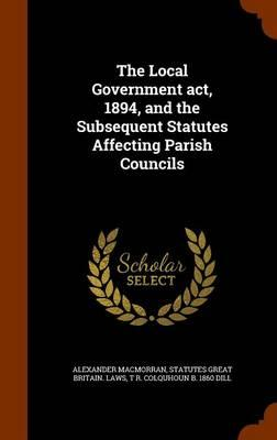 The Local Government ACT, 1894, and the Subsequent Statutes Affecting Parish Councils
