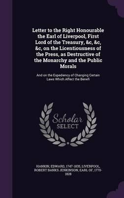 Letter to the Right Honourable the Earl of Liverpool, First Lord of the Treasury, &C, &C, &C, on the Licentiousness of the Press, as Destructive of ... Changing Certain Laws Which Affect the Benefi