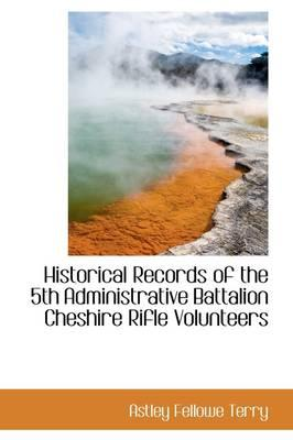 Historical Records of the 5th Administrative Battalion Cheshire Rifle Volunteers