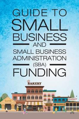 Guide to Small Business and Small Business Administration (SBA) Funding