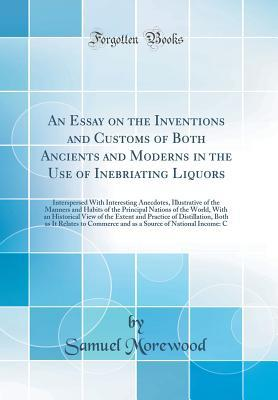 An Essay on the Inventions and Customs of Both Ancients and Moderns in the Use of Inebriating Liquors