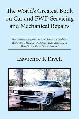 The World's Greatest Book on Car and Fwd Servicing and Mechanical Repairs