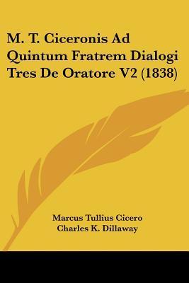 M. T. Ciceronis Ad Quintum Fratrem Dialogi Tres de Oratore V2 (1838)