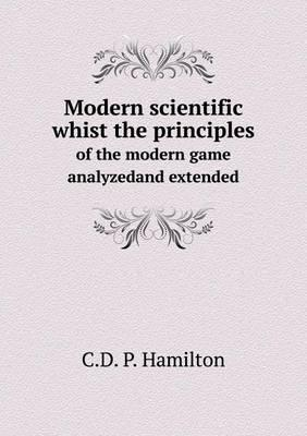 Modern Scientific Whist the Principles of the Modern Game Analyzedand Extended