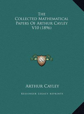 The Collected Mathematical Papers of Arthur Cayley V10 (1896)