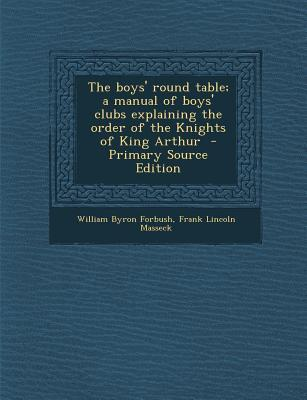 Boys' Round Table; A Manual of Boys' Clubs Explaining the Order of the Knights of King Arthur
