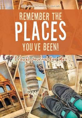 Remember the Places You've Been! Travel Journal for Men