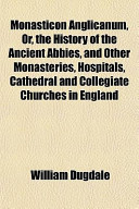Monasticon Anglicanum, Or, the History of the Ancient Abbies, and Other Monasteries, Hospitals, Cathedral and Collegiate Churches in England