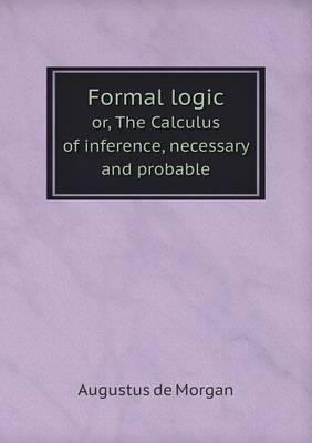 Formal Logic Or, the Calculus of Inference, Necessary and Probable