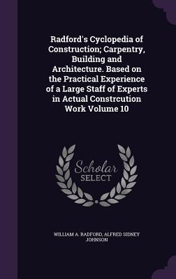 Radford's Cyclopedia of Construction; Carpentry, Building and Architecture. Based on the Practical Experience of a Large Staff of Experts in Actual Constrcution Work Volume 10