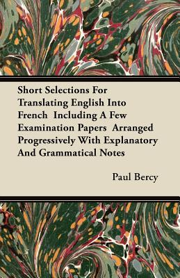 Short Selections For Translating English Into French  Including A Few Examination Papers  Arranged Progressively With Explanatory And Grammatical Notes