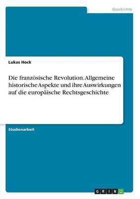 Die französische Revolution. Allgemeine historische Aspekte und ihre Auswirkungen auf die europäische Rechtsgeschichte