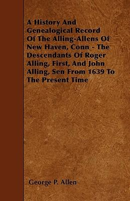 A History And Genealogical Record Of The Alling-Allens Of New Haven, Conn - The Descendants Of Roger Alling, First, And John Alling, Sen From 1639 To The Present Time