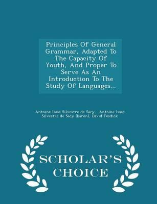 Principles of General Grammar, Adapted to the Capacity of Youth, and Proper to Serve as an Introduction to the Study of Languages. - Scholar's Choice Edition