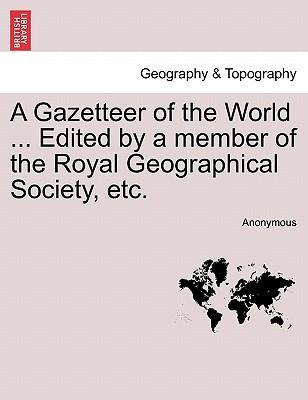 A Gazetteer of the World ... Edited by a Member of the Royal Geographical Society, Etc