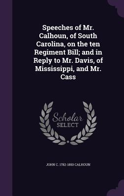 Speeches of Mr. Calhoun, of South Carolina, on the Ten Regiment Bill; And in Reply to Mr. Davis, of Mississippi, and Mr. Cass