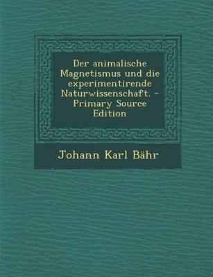 Der Animalische Magnetismus Und Die Experimentirende Naturwissenschaft.