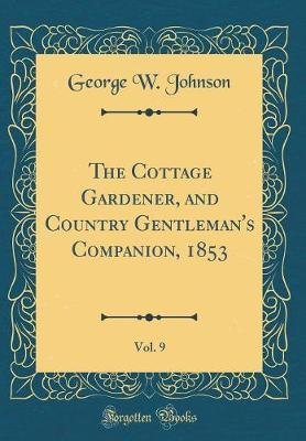 The Cottage Gardener, and Country Gentleman's Companion, 1853, Vol. 9 (Classic Reprint)