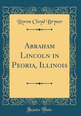 Abraham Lincoln in Peoria, Illinois (Classic Reprint)
