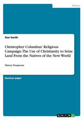Christopher Columbus' Religious Campaign. The Use of Christianity to Seize Land From the Natives of the New World