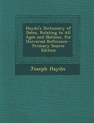 Haydn's Dictionary of Dates, Relating to All Ages and Nations, for Universal Reference - Primary Source Edition