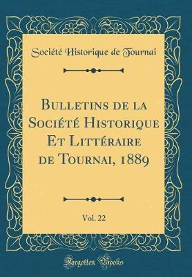 Bulletins de la Société Historique Et Littéraire de Tournai, 1889, Vol. 22 (Classic Reprint)