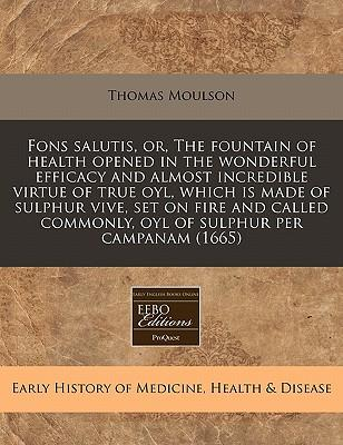 Fons Salutis, Or, the Fountain of Health Opened in the Wonderful Efficacy and Almost Incredible Virtue of True Oyl, Which Is Made of Sulphur Vive, Set ... Commonly, Oyl of Sulphur Per Campanam (1665)