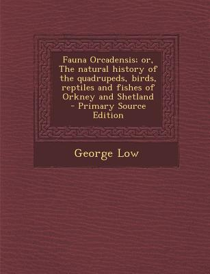 Fauna Orcadensis; Or, the Natural History of the Quadrupeds, Birds, Reptiles and Fishes of Orkney and Shetland