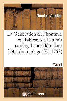 La G�n�ration de l'Homme, Ou Tableau de l'Amour Conjugal Consid�r� Dans l'�tat Du Mariage, Tome 1