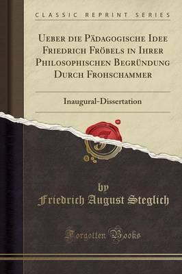 Ueber die Pädagogische Idee Friedrich Fröbels in Ihrer Philosophischen Begründung Durch Frohschammer