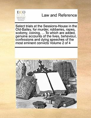 Select Trials at the Sessions-House in the Old-Bailey, for Murder, Robberies, Rapes, Sodomy, Coining, ... to Which Are Added, Genuine Accounts of the ... of the Most Eminent Convicts Volume 2 of 4