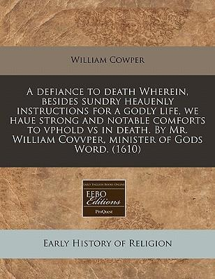 A Defiance to Death Wherein, Besides Sundry Heauenly Instructions for a Godly Life, We Haue Strong and Notable Comforts to Vphold Vs in Death. by Mr. William Covvper, Minister of Gods Word. (1610)