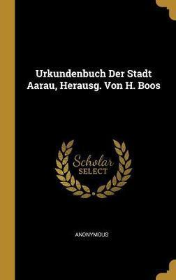 Urkundenbuch Der Stadt Aarau, Herausg. Von H. Boos