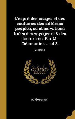 L'Esprit Des Usages Et Des Coutumes Des Différens Peuples, Ou Observations Tirées Des Voyageurs & Des Historiens. Par M. Démeunier. ... of 3; Volume 3