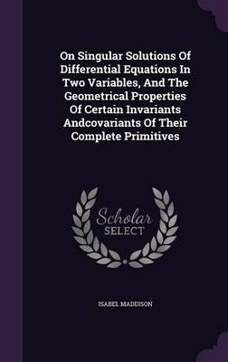 On Singular Solutions of Differential Equations in Two Variables, and the Geometrical Properties of Certain Invariants Andcovariants of Their Complete Primitives