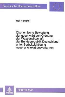 Ökonomische Bewertung der gegenwärtigen Ordnung der Wasserwirtschaft der Bundesrepublik Deutschland unter Berücksichtigung neuerer Allokationsverfahren