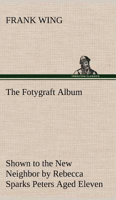 The Fotygraft Album Shown to the New Neighbor by Rebecca Sparks Peters Aged Eleven