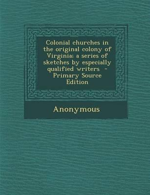Colonial Churches in the Original Colony of Virginia; A Series of Sketches by Especially Qualified Writers - Primary Source Edition