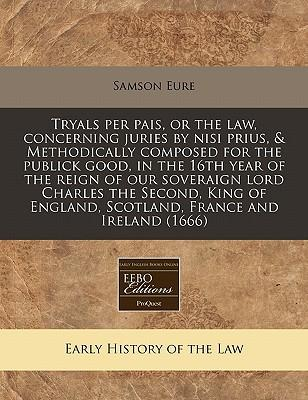 Tryals Per Pais, or the Law, Concerning Juries by Nisi Prius, Methodically Composed for the Publick Good, in the 16th Year of the Reign of Our England, Scotland, France and Ireland (1666)