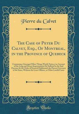 The Case of Peter Du Calvet, Esq., Of Montreal, in the Province of Quebeck