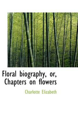 Floral Biography, Or, Chapters on Flowers