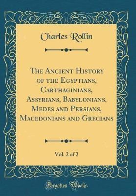 The Ancient History of the Egyptians, Carthaginians, Assyrians, Babylonians, Medes and Persians, Macedonians and Grecians, Vol. 2 of 2 (Classic Reprint)