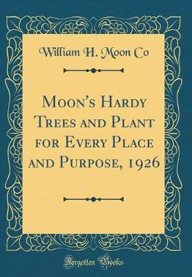Moon's Hardy Trees and Plant for Every Place and Purpose, 1926 (Classic Reprint)