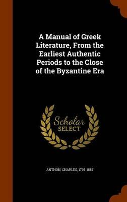 A Manual of Greek Literature, from the Earliest Authentic Periods to the Close of the Byzantine Era